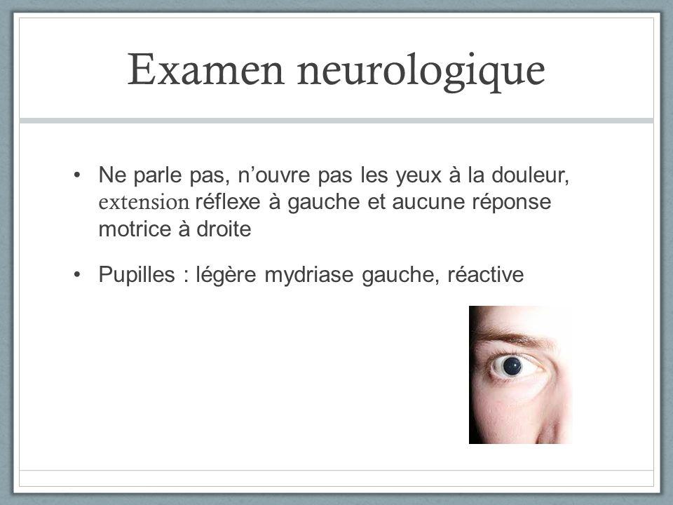 Examen neurologique Ne parle pas, n'ouvre pas les yeux à la douleur, extension réflexe à gauche et aucune réponse motrice à droite.