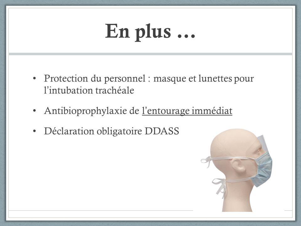 En plus … Protection du personnel : masque et lunettes pour l'intubation trachéale. Antibioprophylaxie de l'entourage immédiat.