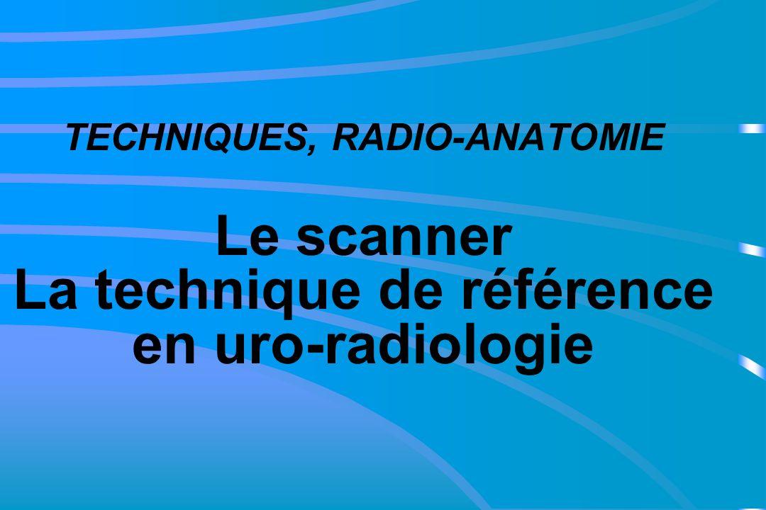 TECHNIQUES, RADIO-ANATOMIE Le scanner La technique de référence en uro-radiologie