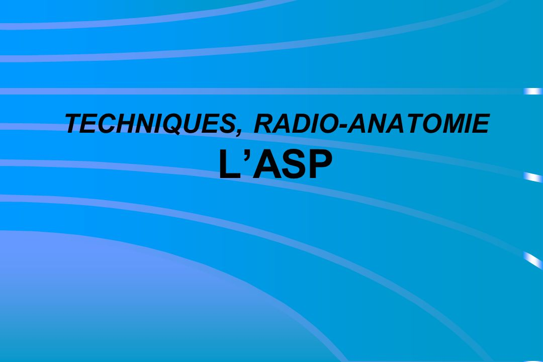 TECHNIQUES, RADIO-ANATOMIE L'ASP