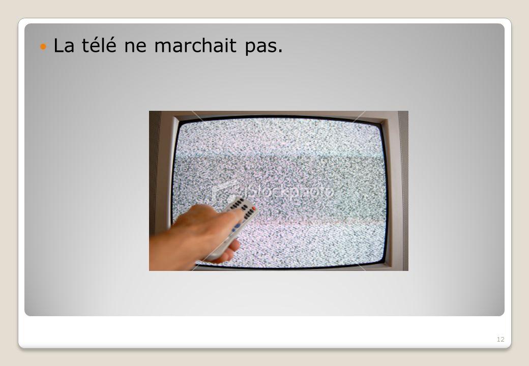La télé ne marchait pas.