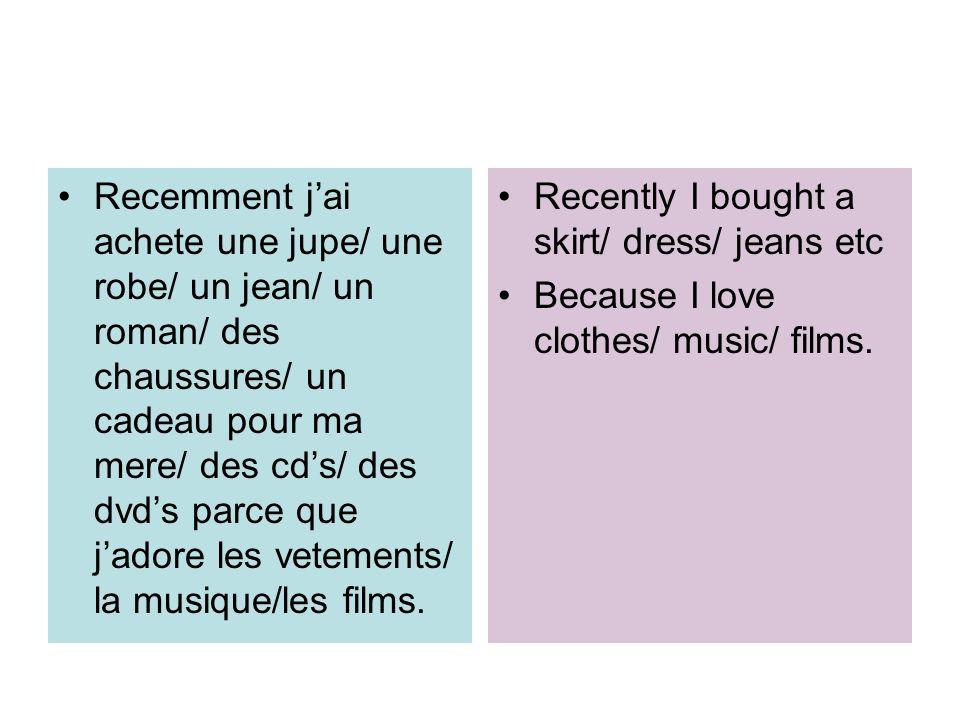 Recemment j'ai achete une jupe/ une robe/ un jean/ un roman/ des chaussures/ un cadeau pour ma mere/ des cd's/ des dvd's parce que j'adore les vetements/ la musique/les films.