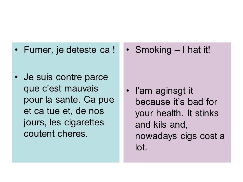 Fumer, je deteste ca ! Je suis contre parce que c'est mauvais pour la sante. Ca pue et ca tue et, de nos jours, les cigarettes coutent cheres.