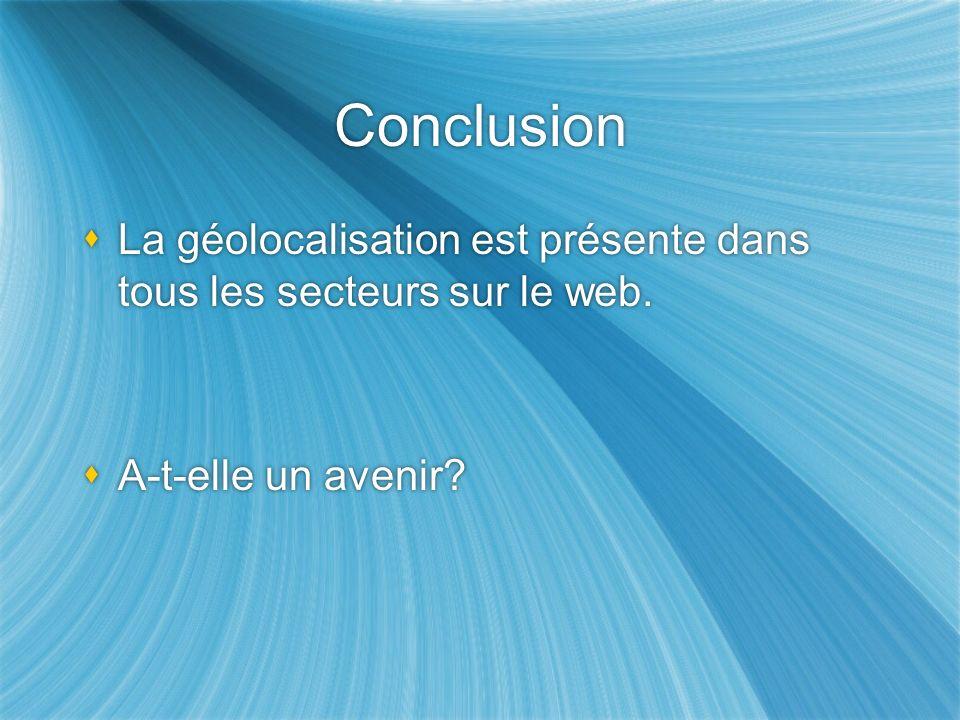 Conclusion La géolocalisation est présente dans tous les secteurs sur le web. A-t-elle un avenir