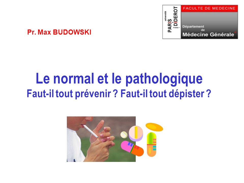Pr. Max BUDOWSKI Le normal et le pathologique Faut-il tout prévenir Faut-il tout dépister