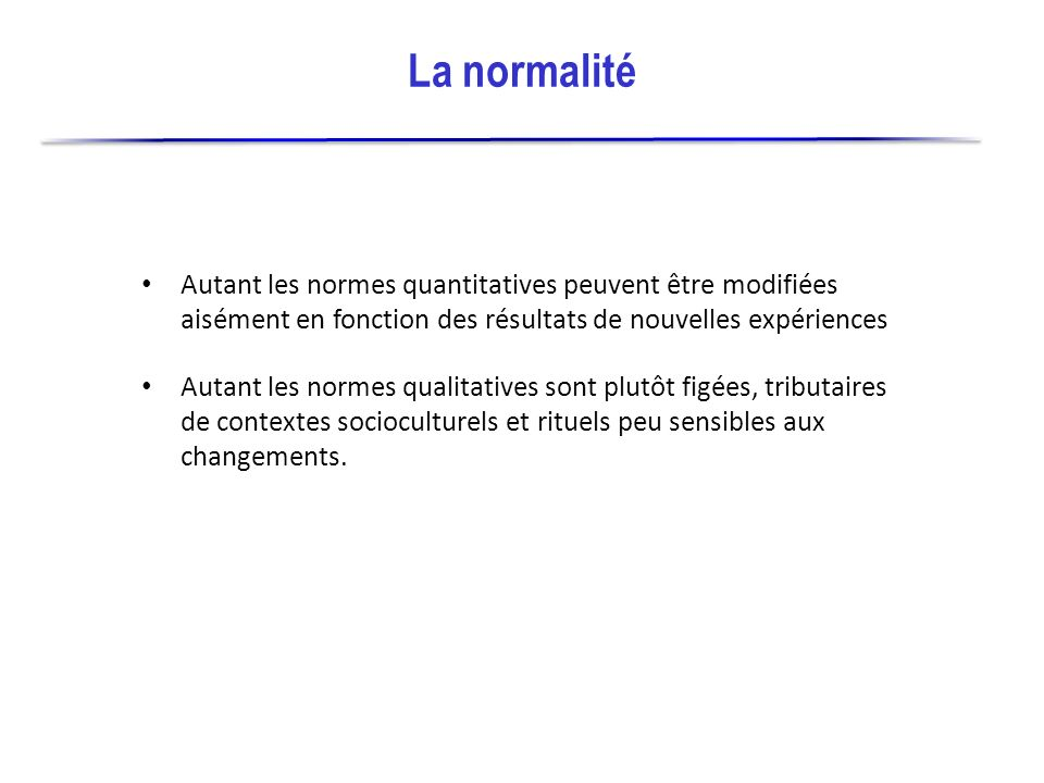 La normalité Autant les normes quantitatives peuvent être modifiées aisément en fonction des résultats de nouvelles expériences.