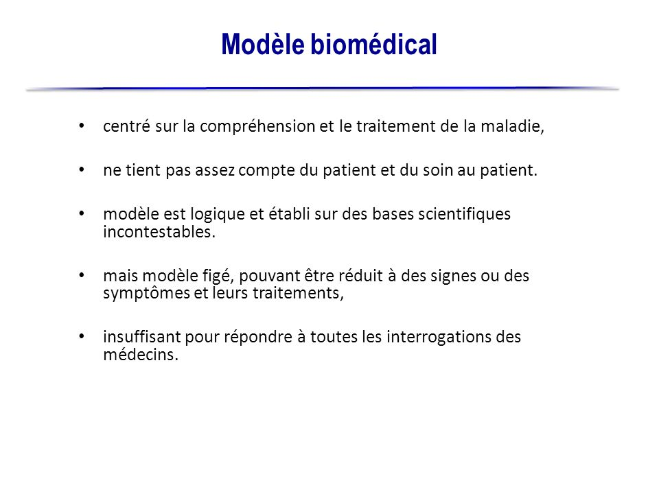 Modèle biomédicalcentré sur la compréhension et le traitement de la maladie, ne tient pas assez compte du patient et du soin au patient.