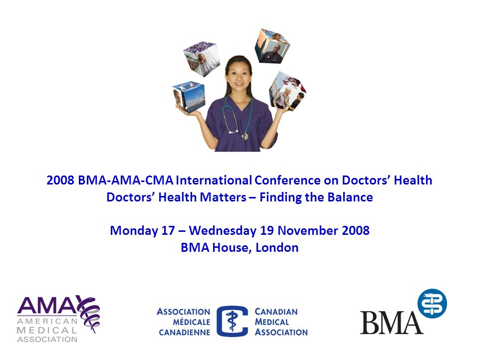 2008 BMA-AMA-CMA International Conference on Doctors' Health Doctors' Health Matters – Finding the Balance Monday 17 – Wednesday 19 November 2008 BMA House, London