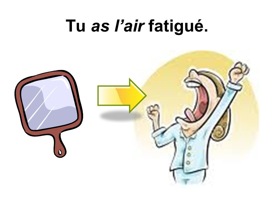 Tu as l'air fatigué.