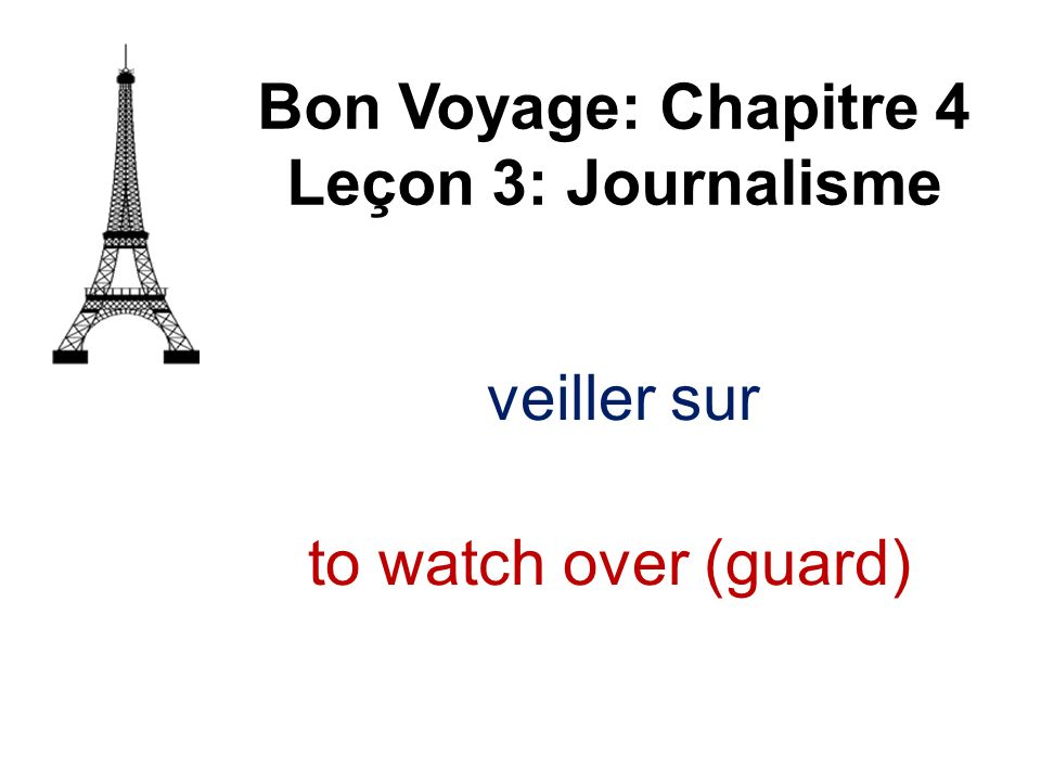 Bon Voyage: Chapitre 4 Leçon 3: Journalisme veiller sur to watch over (guard)