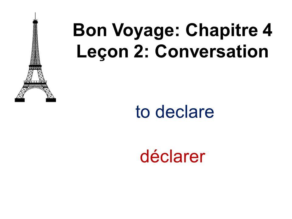 Bon Voyage: Chapitre 4 Leçon 2: Conversation to declare déclarer