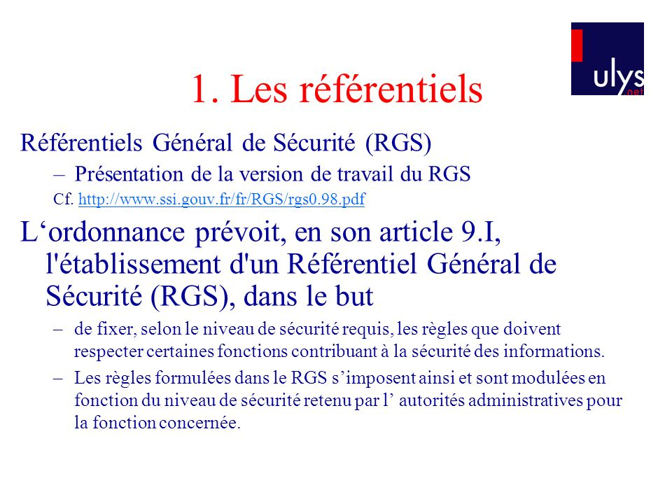 1. Les référentiels Référentiels Général de Sécurité (RGS) Présentation de la version de travail du RGS.