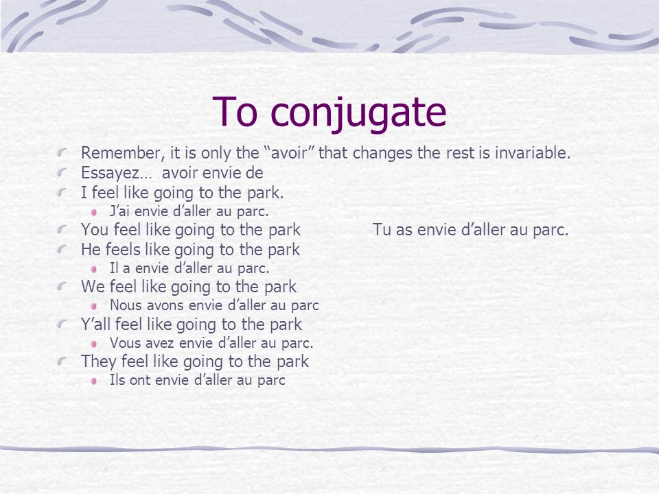 To conjugate Remember, it is only the avoir that changes the rest is invariable. Essayez… avoir envie de.