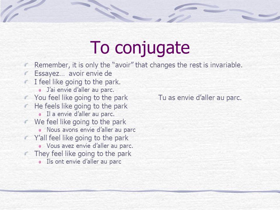 To conjugateRemember, it is only the avoir that changes the rest is invariable. Essayez… avoir envie de.