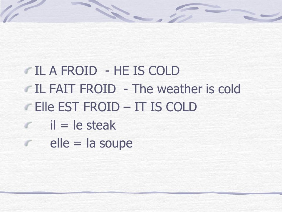 IL A FROID - HE IS COLD IL FAIT FROID - The weather is cold. Elle EST FROID – IT IS COLD. il = le steak.