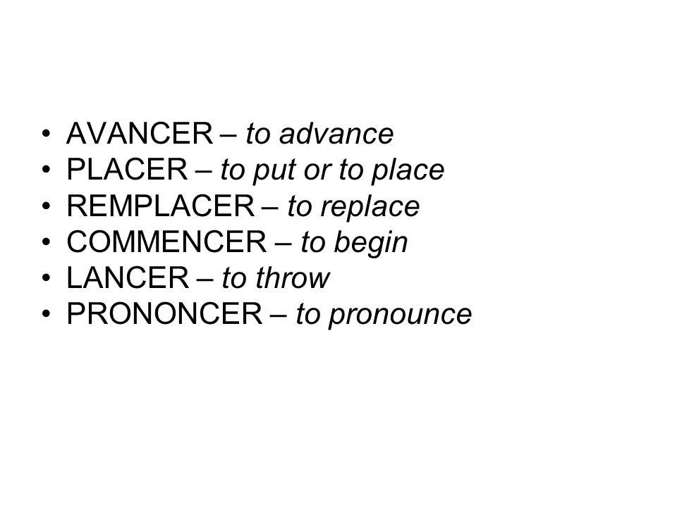 AVANCER – to advancePLACER – to put or to place. REMPLACER – to replace. COMMENCER – to begin. LANCER – to throw.
