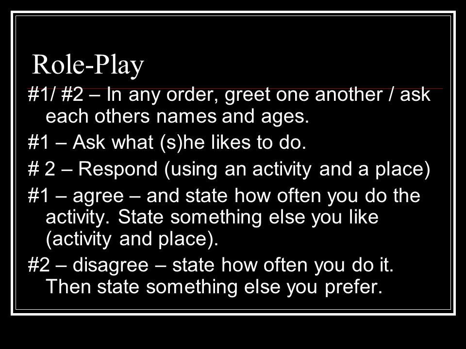 Role-Play#1/ #2 – In any order, greet one another / ask each others names and ages. #1 – Ask what (s)he likes to do.
