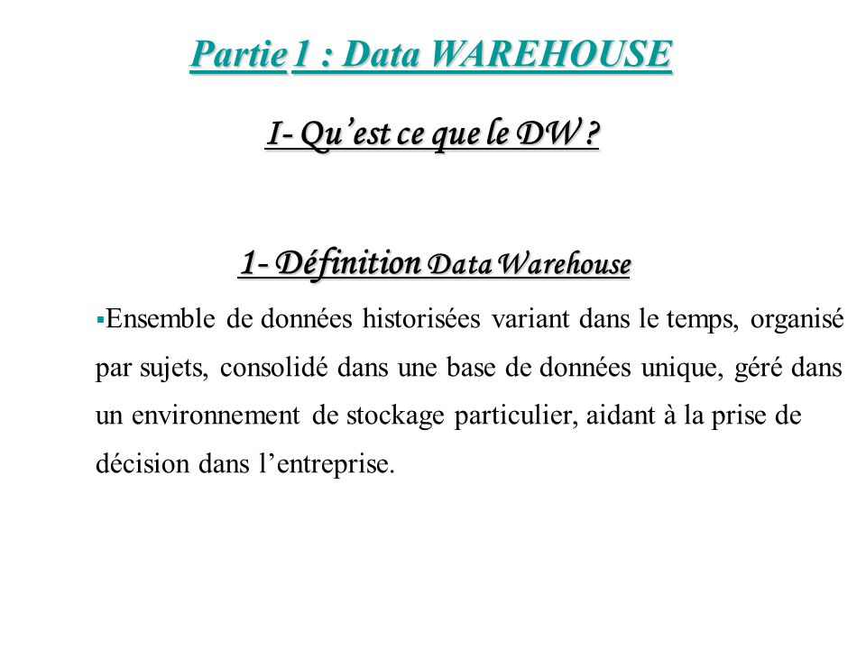 Partie 1 : Data WAREHOUSE 1- Définition Data Warehouse