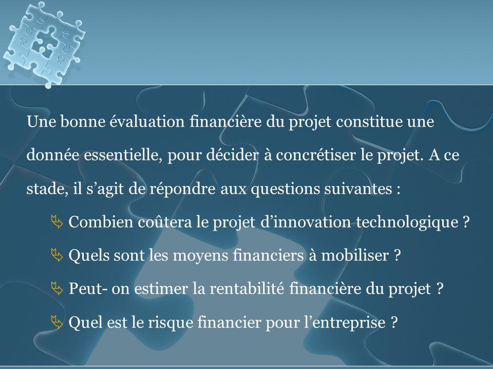 Une bonne évaluation financière du projet constitue une donnée essentielle, pour décider à concrétiser le projet. A ce stade, il s'agit de répondre aux questions suivantes :