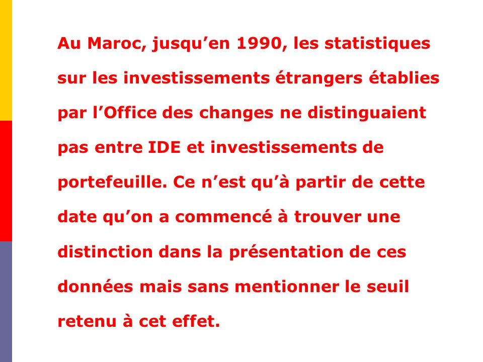 Au Maroc, jusqu'en 1990, les statistiques sur les investissements étrangers établies par l'Office des changes ne distinguaient pas entre IDE et investissements de portefeuille.