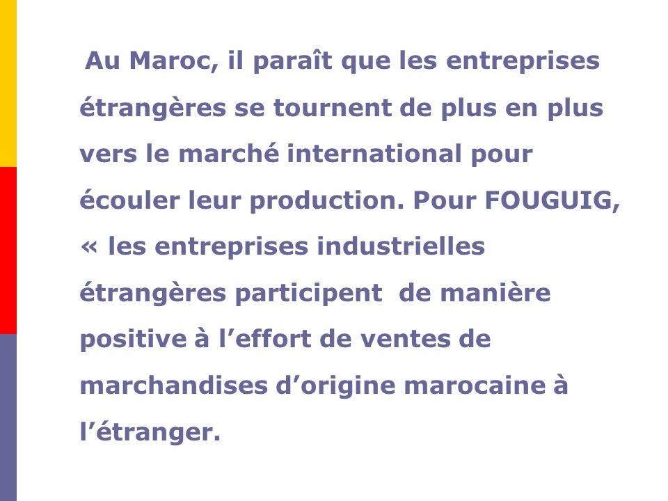 Au Maroc, il paraît que les entreprises étrangères se tournent de plus en plus vers le marché international pour écouler leur production.