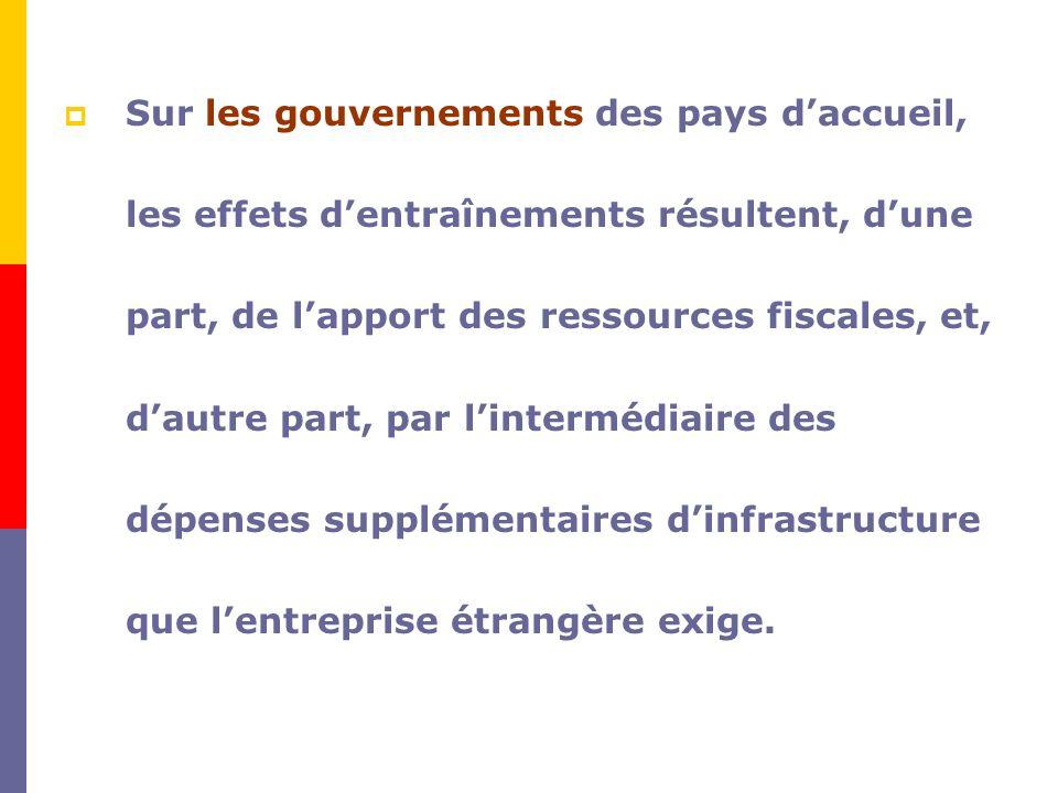 Sur les gouvernements des pays d'accueil, les effets d'entraînements résultent, d'une part, de l'apport des ressources fiscales, et, d'autre part, par l'intermédiaire des dépenses supplémentaires d'infrastructure que l'entreprise étrangère exige.
