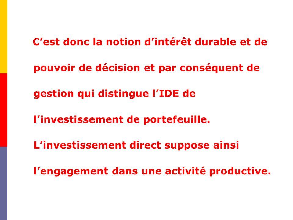 C'est donc la notion d'intérêt durable et de pouvoir de décision et par conséquent de gestion qui distingue l'IDE de l'investissement de portefeuille.