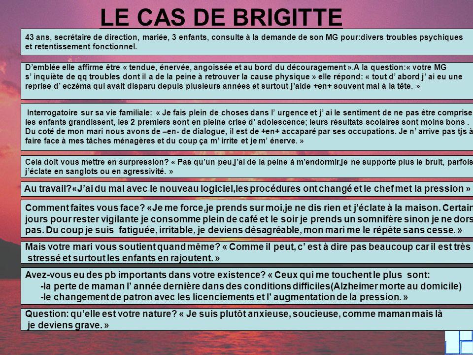 LE CAS DE BRIGITTE 43 ans, secrétaire de direction, mariée, 3 enfants, consulte à la demande de son MG pour:divers troubles psychiques.