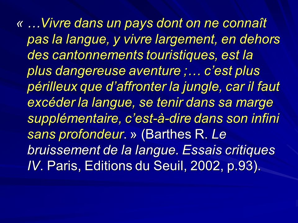 « …Vivre dans un pays dont on ne connaît pas la langue, y vivre largement, en dehors des cantonnements touristiques, est la plus dangereuse aventure ;… c'est plus périlleux que d'affronter la jungle, car il faut excéder la langue, se tenir dans sa marge supplémentaire, c'est-à-dire dans son infini sans profondeur. » (Barthes R.