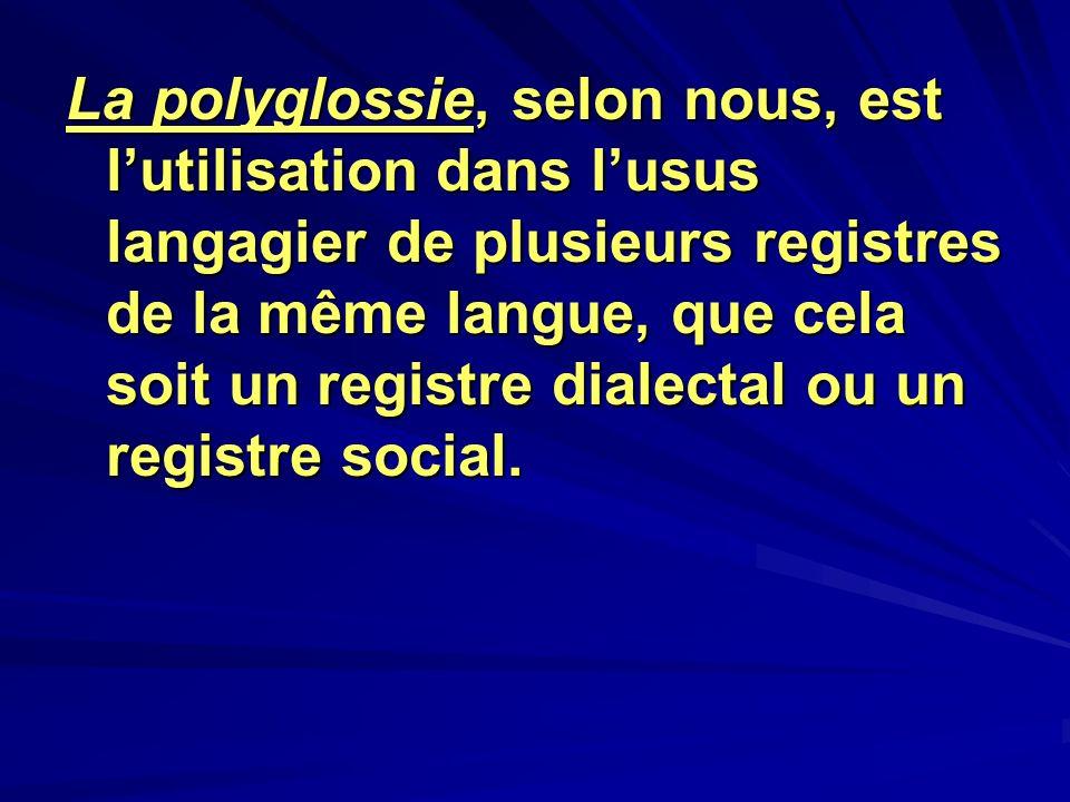 La polyglossie, selon nous, est l'utilisation dans l'usus langagier de plusieurs registres de la même langue, que cela soit un registre dialectal ou un registre social.