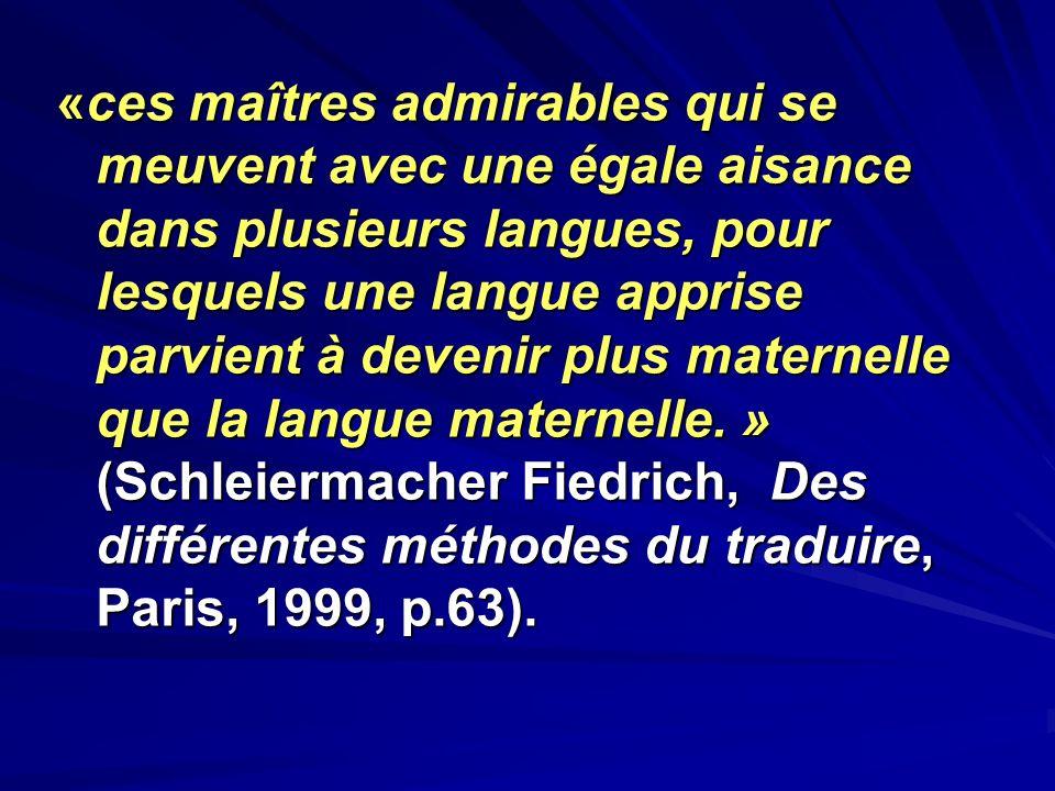 «ces maîtres admirables qui se meuvent avec une égale aisance dans plusieurs langues, pour lesquels une langue apprise parvient à devenir plus maternelle que la langue maternelle. » (Schleiermacher Fiedrich, Des différentes méthodes du traduire, Paris, 1999, p.63).