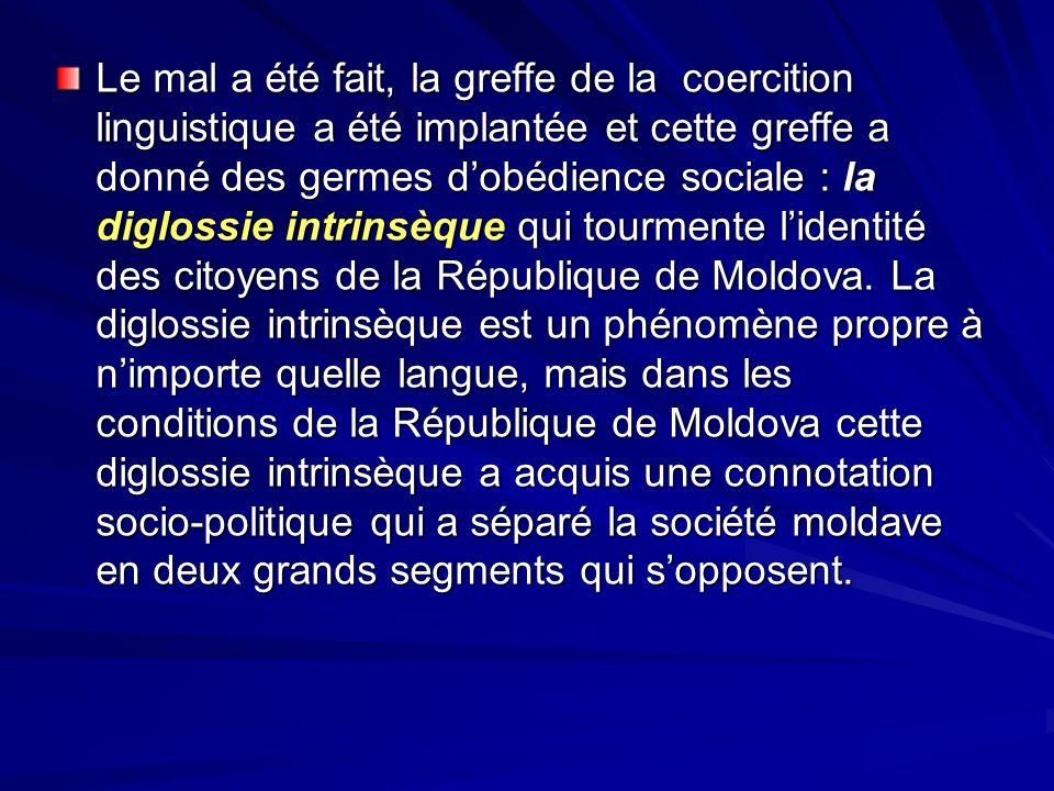 Le mal a été fait, la greffe de la coercition linguistique a été implantée et cette greffe a donné des germes d'obédience sociale : la diglossie intrinsèque qui tourmente l'identité des citoyens de la République de Moldova.