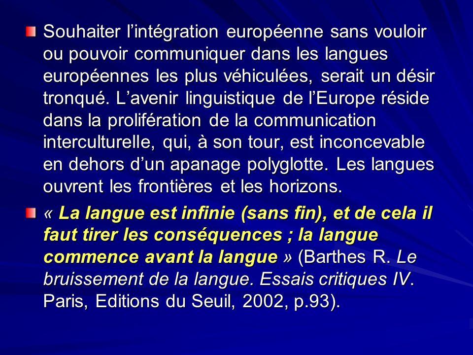 Souhaiter l'intégration européenne sans vouloir ou pouvoir communiquer dans les langues européennes les plus véhiculées, serait un désir tronqué. L'avenir linguistique de l'Europe réside dans la prolifération de la communication interculturelle, qui, à son tour, est inconcevable en dehors d'un apanage polyglotte. Les langues ouvrent les frontières et les horizons.