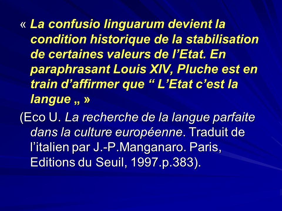 """« La confusio linguarum devient la condition historique de la stabilisation de certaines valeurs de l'Etat. En paraphrasant Louis XIV, Pluche est en train d'affirmer que L'Etat c'est la langue """" »"""