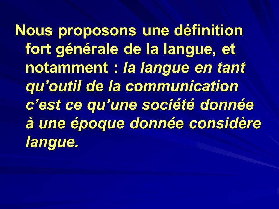Nous proposons une définition fort générale de la langue, et notamment : la langue en tant qu'outil de la communication c'est ce qu'une société donnée à une époque donnée considère langue.
