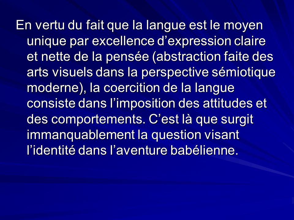 En vertu du fait que la langue est le moyen unique par excellence d'expression claire et nette de la pensée (abstraction faite des arts visuels dans la perspective sémiotique moderne), la coercition de la langue consiste dans l'imposition des attitudes et des comportements.