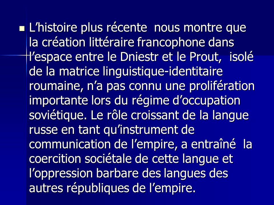 L'histoire plus récente nous montre que la création littéraire francophone dans l'espace entre le Dniestr et le Prout, isolé de la matrice linguistique-identitaire roumaine, n'a pas connu une prolifération importante lors du régime d'occupation soviétique.