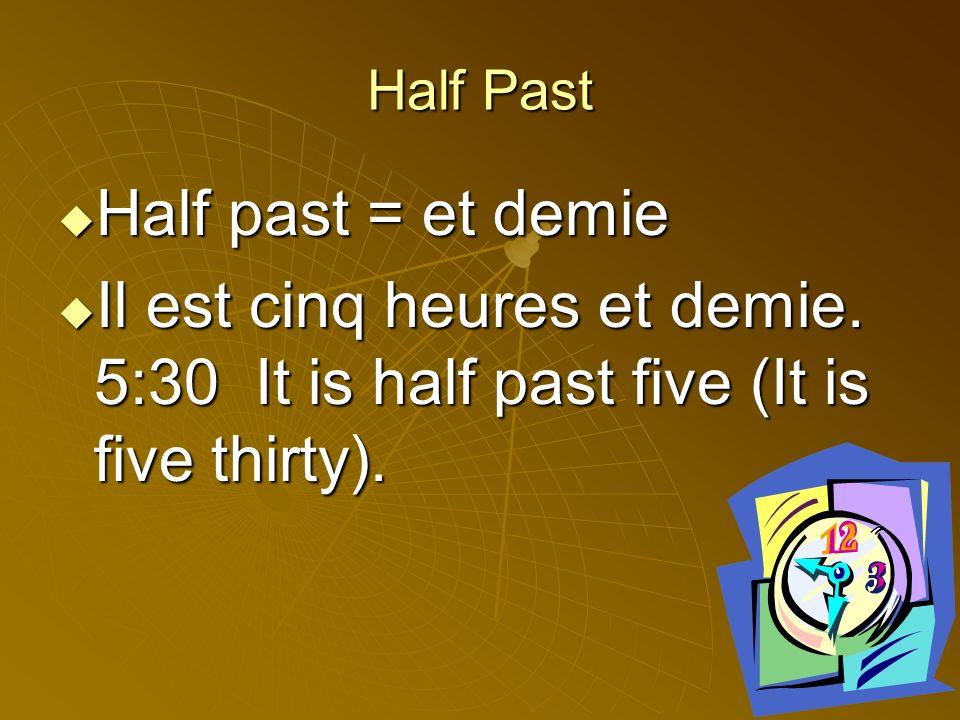 Half Past Half past = et demie. Il est cinq heures et demie.