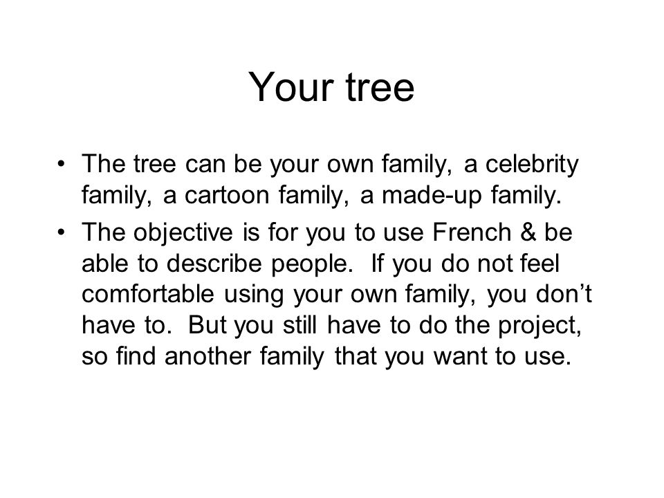 Your treeThe tree can be your own family, a celebrity family, a cartoon family, a made-up family.