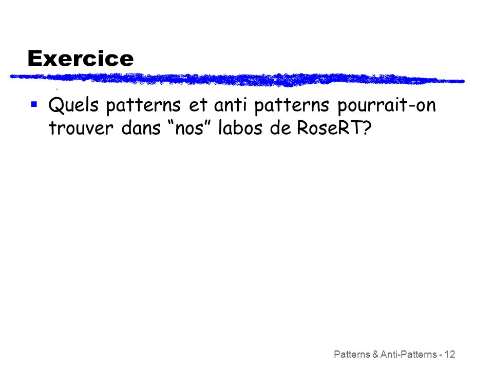 Exercice Quels patterns et anti patterns pourrait-on trouver dans nos labos de RoseRT.