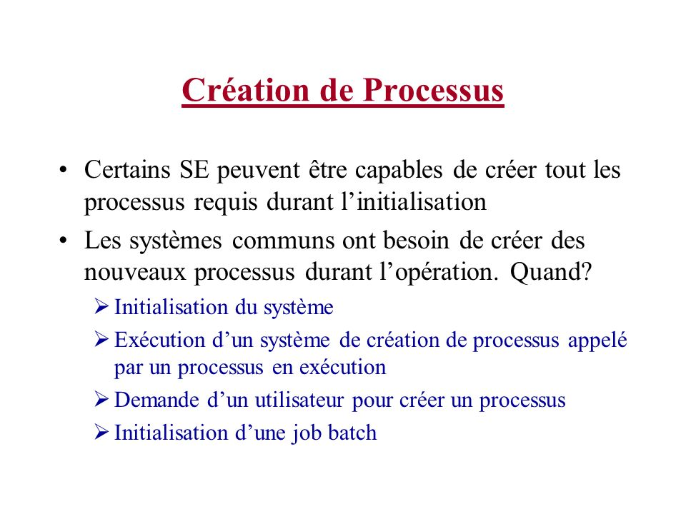Création de Processus Certains SE peuvent être capables de créer tout les processus requis durant l'initialisation.