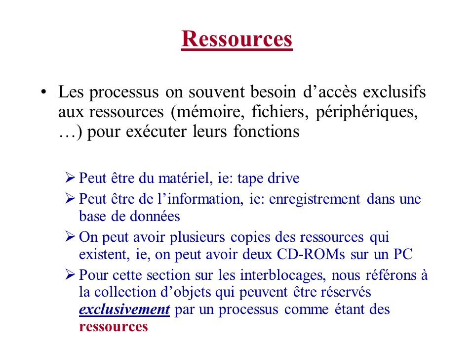 Ressources Les processus on souvent besoin d'accès exclusifs aux ressources (mémoire, fichiers, périphériques, …) pour exécuter leurs fonctions.