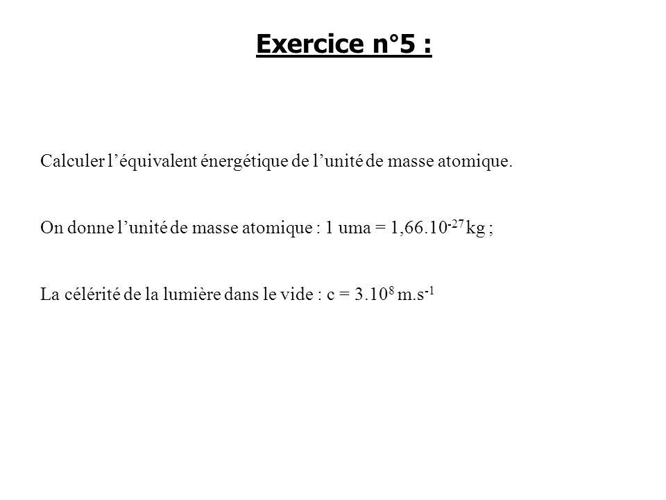 Exercice n°5 : Calculer l'équivalent énergétique de l'unité de masse atomique. On donne l'unité de masse atomique : 1 uma = 1,66.10-27 kg ;