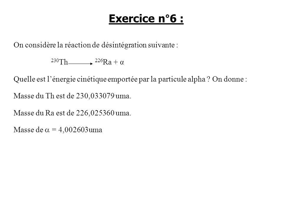 Exercice n°6 : On considère la réaction de désintégration suivante :