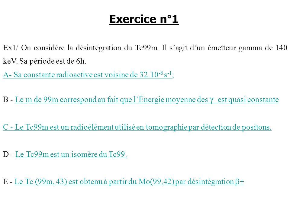 Exercice n°1 Ex1/ On considère la désintégration du Tc99m. Il s'agit d'un émetteur gamma de 140 keV. Sa période est de 6h.