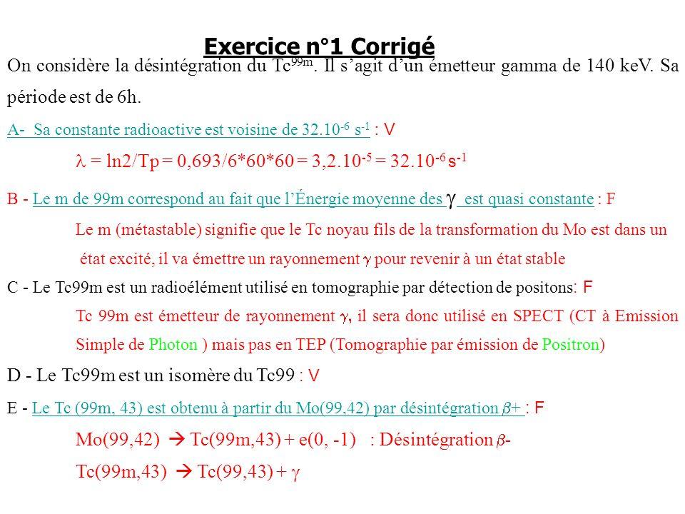 Exercice n°1 CorrigéOn considère la désintégration du Tc99m. Il s'agit d'un émetteur gamma de 140 keV. Sa période est de 6h.