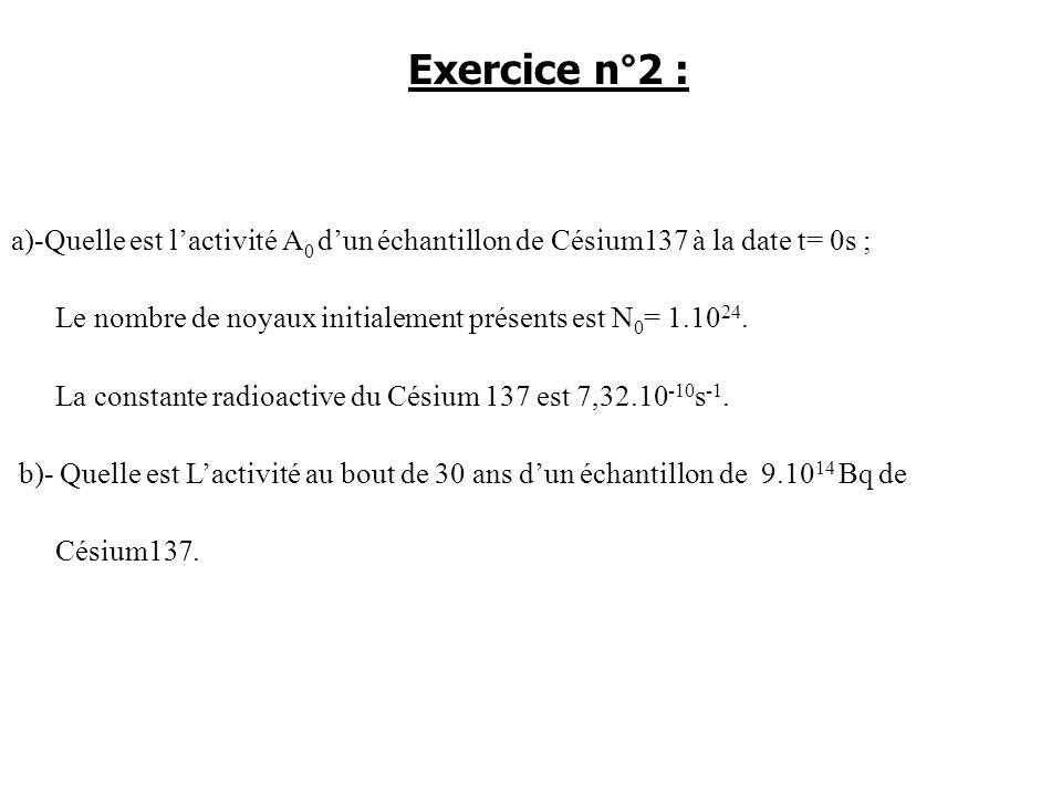 Exercice n°2 : a)-Quelle est l'activité A0 d'un échantillon de Césium137 à la date t= 0s ; Le nombre de noyaux initialement présents est N0= 1.1024.