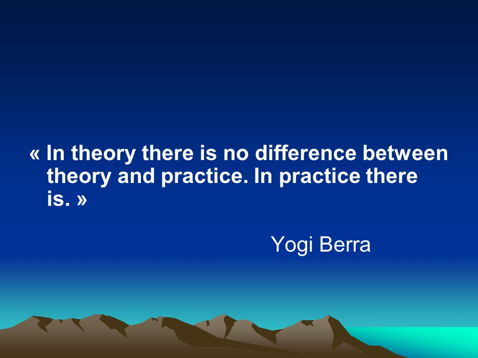 « In theory there is no difference between theory and practice