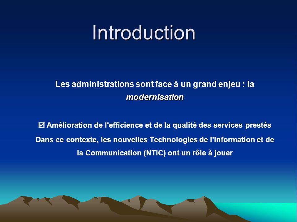 Introduction Les administrations sont face à un grand enjeu : la modernisation.  Amélioration de l efficience et de la qualité des services prestés.