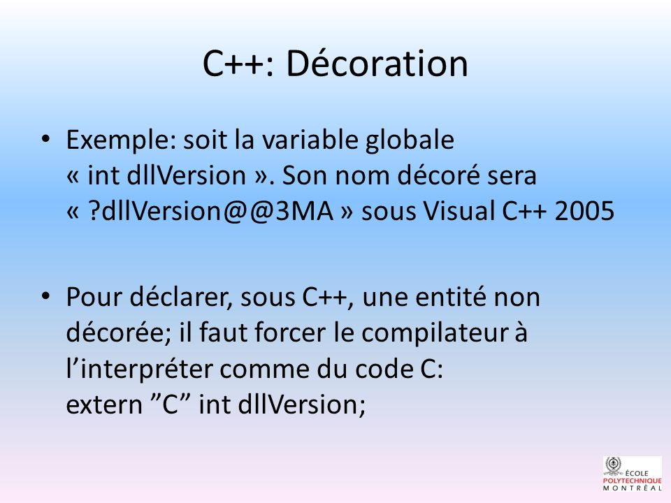 C++: Décoration Exemple: soit la variable globale « int dllVersion ». Son nom décoré sera « dllVersion@@3MA » sous Visual C++ 2005.